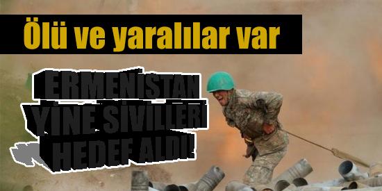 Ermenistan Azerbaycan'da yine sivilleri hedef aldı: Ölü ve yaralılar var