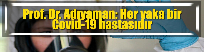 Prof. Dr. Adıyaman: Her vaka bir Covid-19 hastasıdır