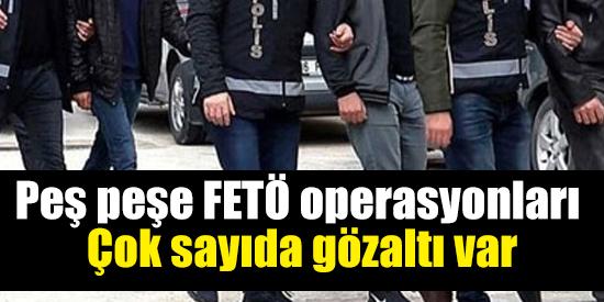 Peş peşe FETÖ operasyonları: Çok sayıda gözaltı var