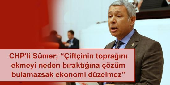 """CHP'li Sümer; """"Çiftçinin toprağını ekmeyi neden bıraktığına çözüm bulamazsak ekonomi düzelmez"""""""