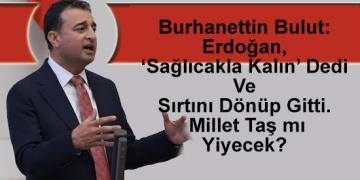 Bulut: Erdoğan, 'Sağlıcakla Kalın' Dedi Ve Sırtını Dönüp Gitti. Millet Taş mı Yiyecek?