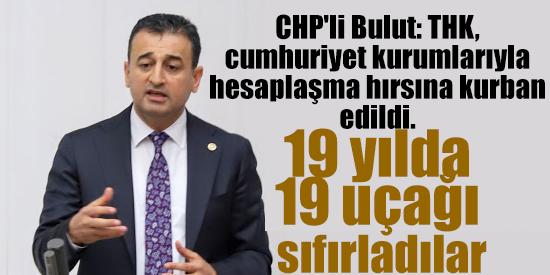 CHP'li Bulut: THK, cumhuriyet kurumlarıyla hesaplaşma hırsına kurban edildi. 19 yılda 19 uçağı sıfırladılar.