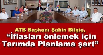 """ATB Başkanı Şahin Bilgiç, """"İflasları önlemek için Tarımda Planlama şart"""""""