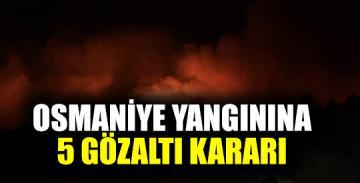 Osmaniye Yangınına 5 Gözaltı Kararı